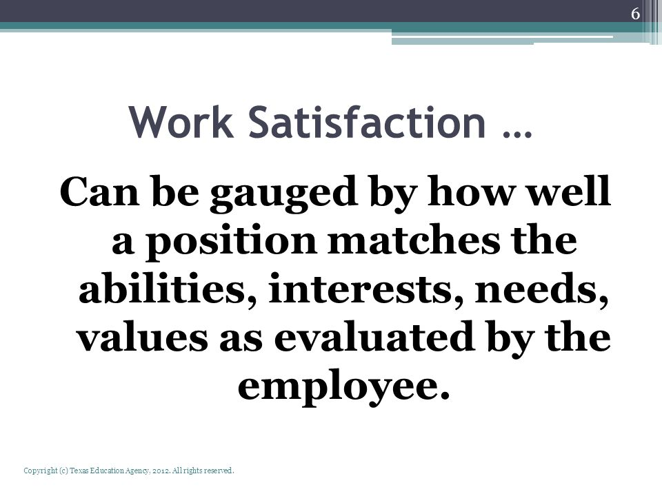 Work Satisfaction … Can be gauged by how well a position matches the abilities, interests, needs, values as evaluated by the employee. Copyright (c) T
