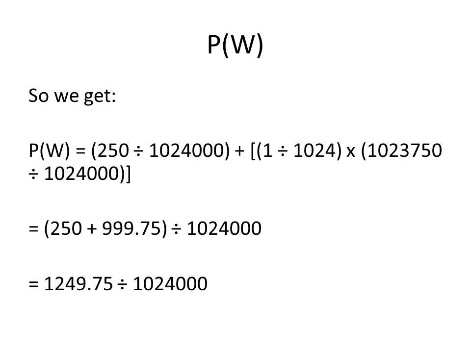 P(W) So we get: P(W) = (250 ÷ 1024000) + [(1 ÷ 1024) x (1023750 ÷ 1024000)] = (250 + 999.75) ÷ 1024000 = 1249.75 ÷ 1024000
