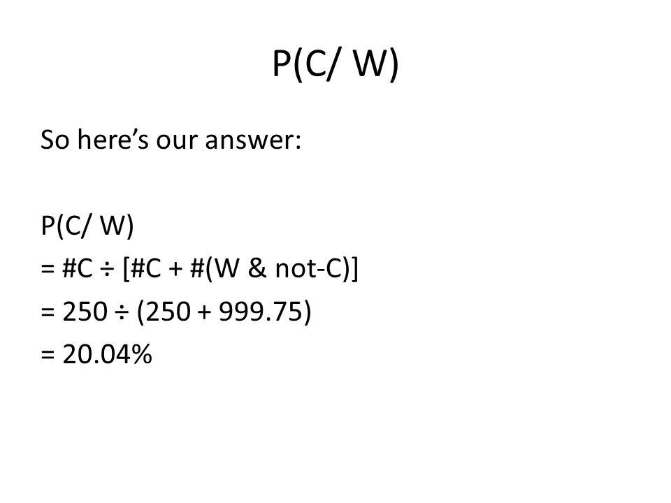P(C/ W) So here's our answer: P(C/ W) = #C ÷ [#C + #(W & not-C)] = 250 ÷ (250 + 999.75) = 20.04%