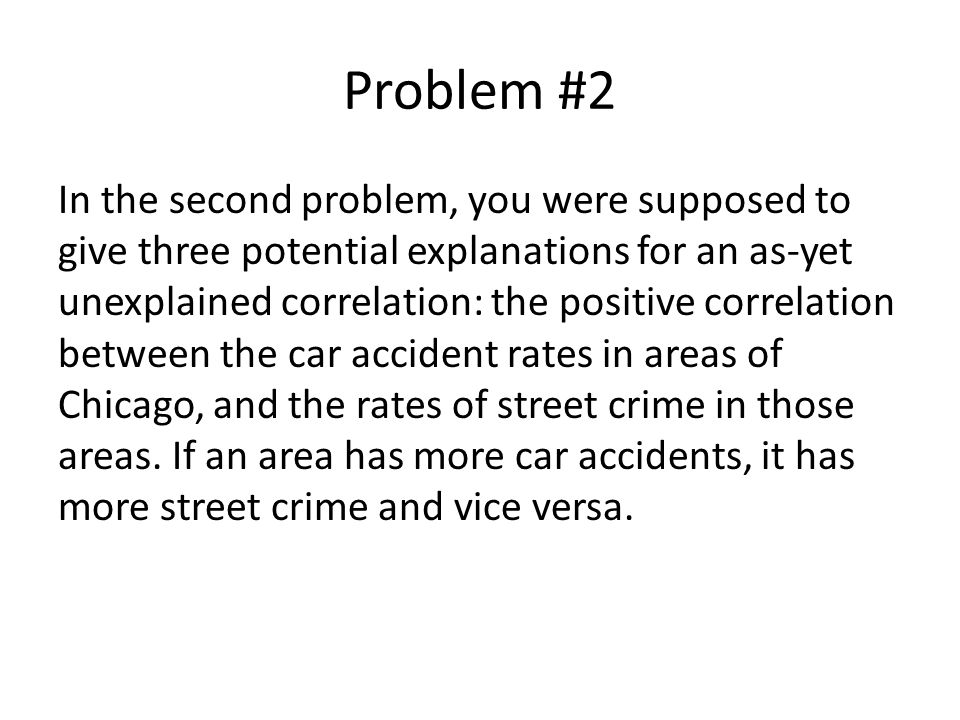 Problem #2 In the second problem, you were supposed to give three potential explanations for an as-yet unexplained correlation: the positive correlation between the car accident rates in areas of Chicago, and the rates of street crime in those areas.