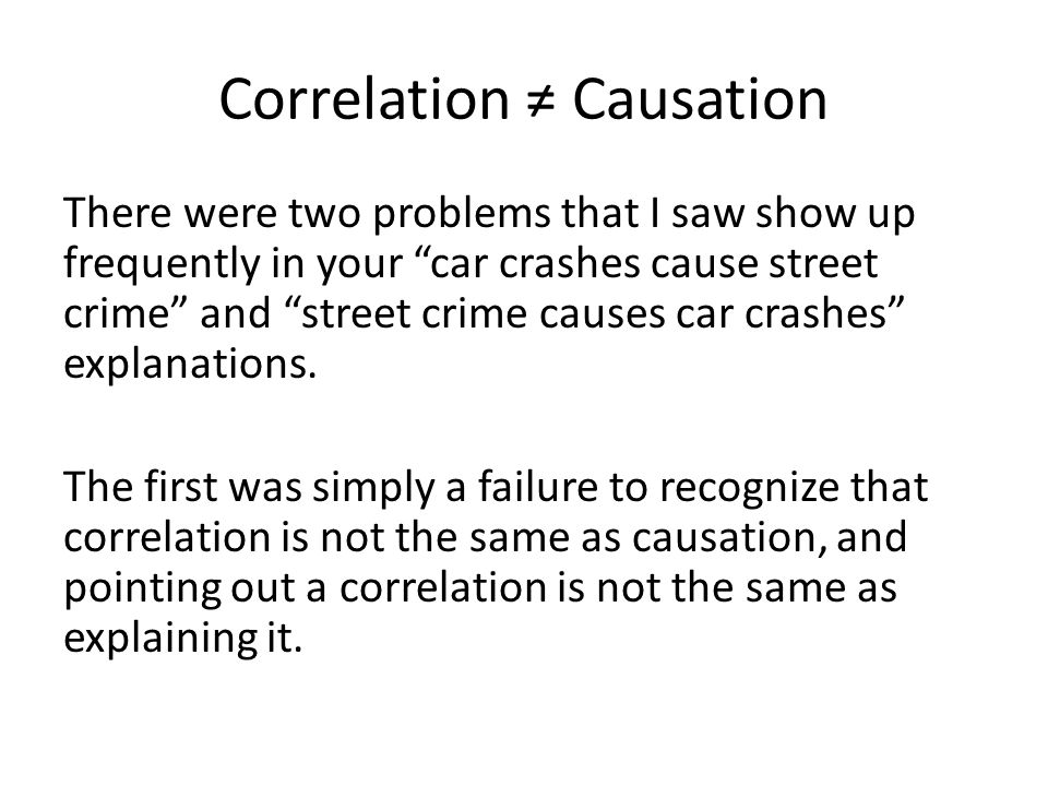 Correlation ≠ Causation There were two problems that I saw show up frequently in your car crashes cause street crime and street crime causes car crashes explanations.