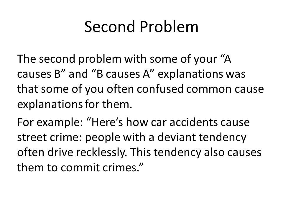 Second Problem The second problem with some of your A causes B and B causes A explanations was that some of you often confused common cause explanations for them.