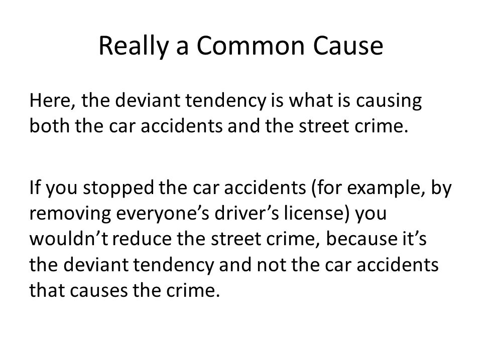 Really a Common Cause Here, the deviant tendency is what is causing both the car accidents and the street crime.