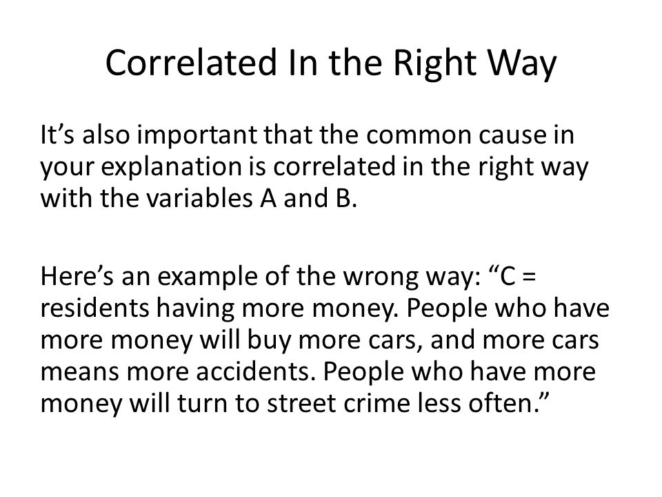 Correlated In the Right Way It's also important that the common cause in your explanation is correlated in the right way with the variables A and B.