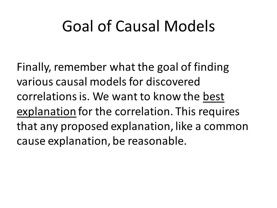 Goal of Causal Models Finally, remember what the goal of finding various causal models for discovered correlations is.