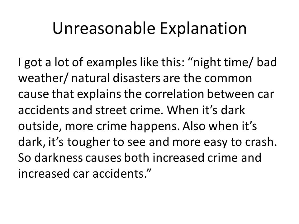 Unreasonable Explanation I got a lot of examples like this: night time/ bad weather/ natural disasters are the common cause that explains the correlation between car accidents and street crime.