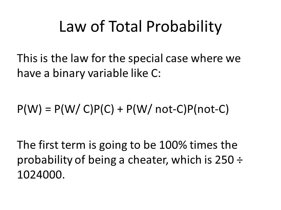 Second Term P(W) = P(W/ C)P(C) + P(W/ not-C)P(not-C) The second term is going to be (1 in 1024) times the probability that a randomly selected players is not a cheater: P(not-C) = 1 – P(C) = 1 – (250 ÷ 1024000) = 1023750 ÷ 1024000.