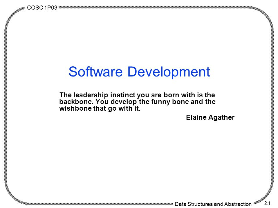 COSC 1P03 Data Structures and Abstraction 2.1 Software Development The leadership instinct you are born with is the backbone. You develop the funny bo