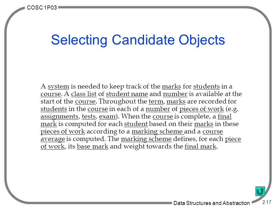 COSC 1P03 Data Structures and Abstraction 2.17 Selecting Candidate Objects A system is needed to keep track of the marks for students in a course.