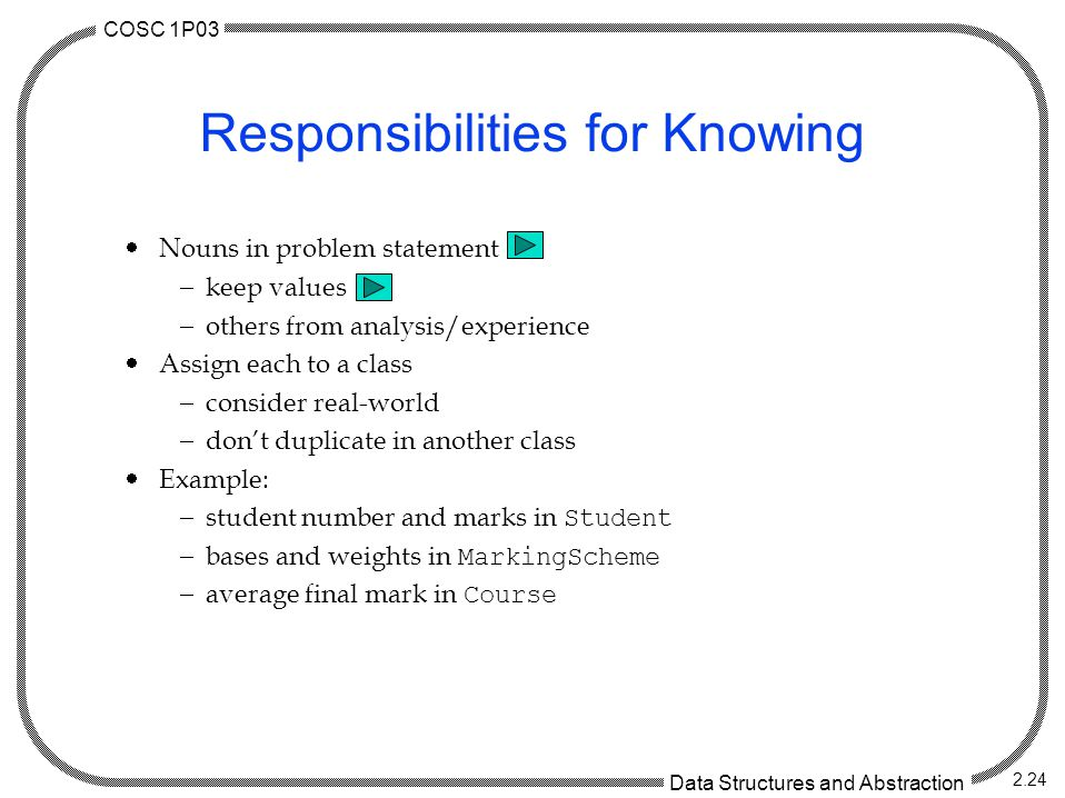 COSC 1P03 Data Structures and Abstraction 2.24 Responsibilities for Knowing  Nouns in problem statement  keep values  others from analysis/experien