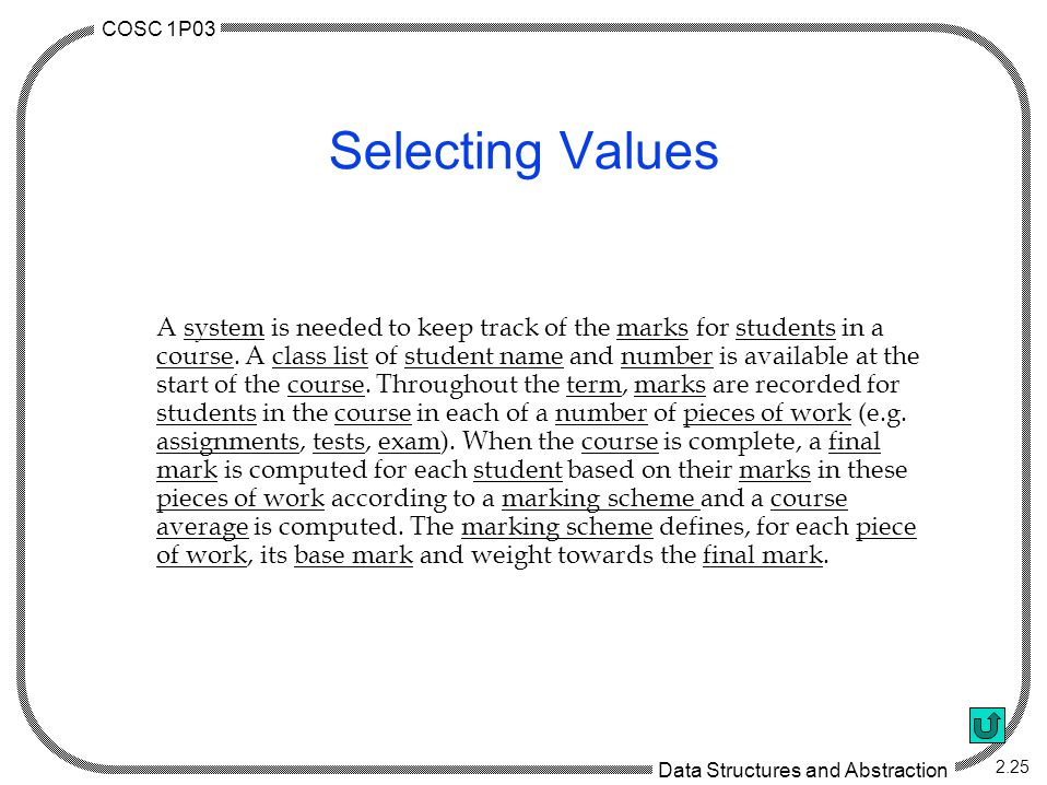 COSC 1P03 Data Structures and Abstraction 2.25 Selecting Values A system is needed to keep track of the marks for students in a course.