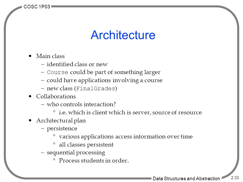 COSC 1P03 Data Structures and Abstraction 2.33 Architecture  Main class  identified class or new  Course could be part of something larger  could have applications involving a course  new class ( FinalGrades )  Collaborations  who controls interaction.