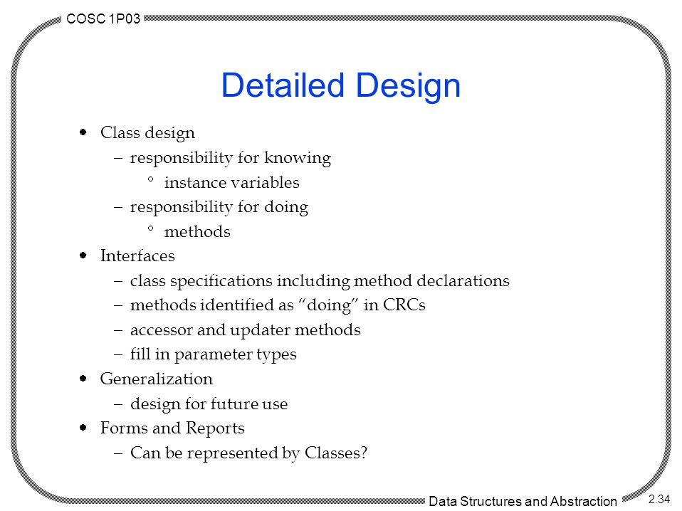 COSC 1P03 Data Structures and Abstraction 2.34 Detailed Design  Class design  responsibility for knowing  instance variables  responsibility for doing  methods  Interfaces  class specifications including method declarations  methods identified as doing in CRCs  accessor and updater methods  fill in parameter types  Generalization  design for future use  Forms and Reports  Can be represented by Classes