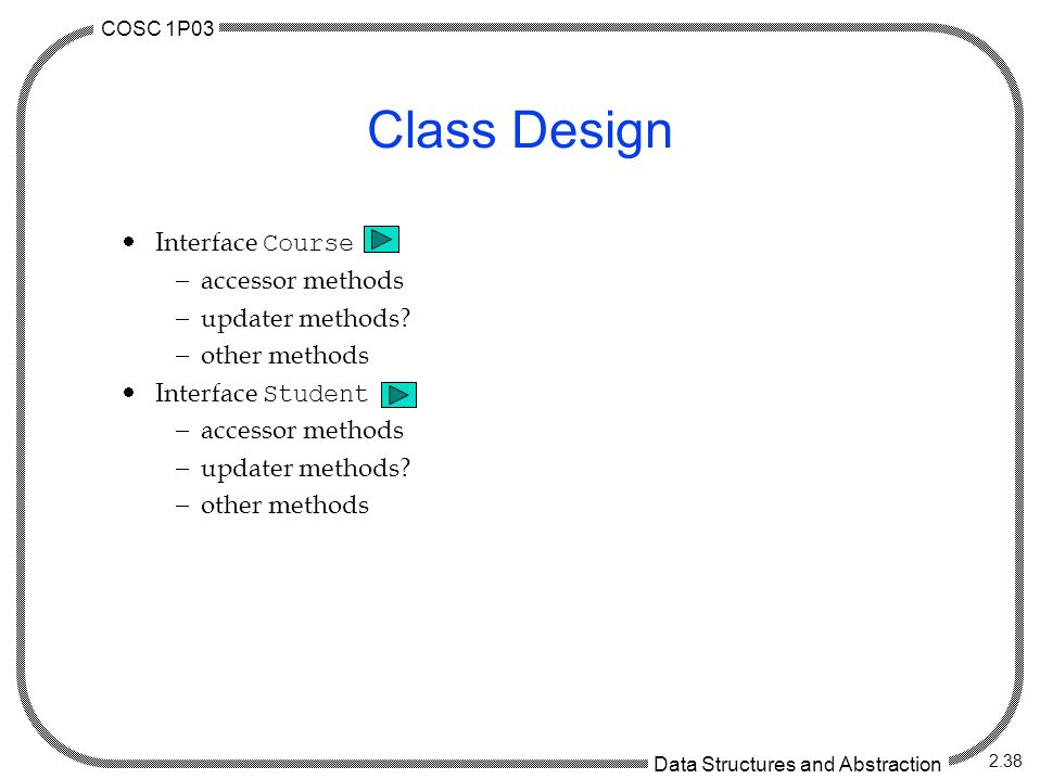 COSC 1P03 Data Structures and Abstraction 2.38 Class Design  Interface Course  accessor methods  updater methods?  other methods  Interface Stude