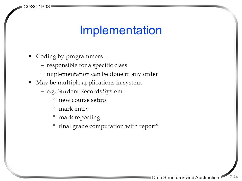 COSC 1P03 Data Structures and Abstraction 2.44 Implementation  Coding by programmers  responsible for a specific class  implementation can be done in any order  May be multiple applications in system  e.g.