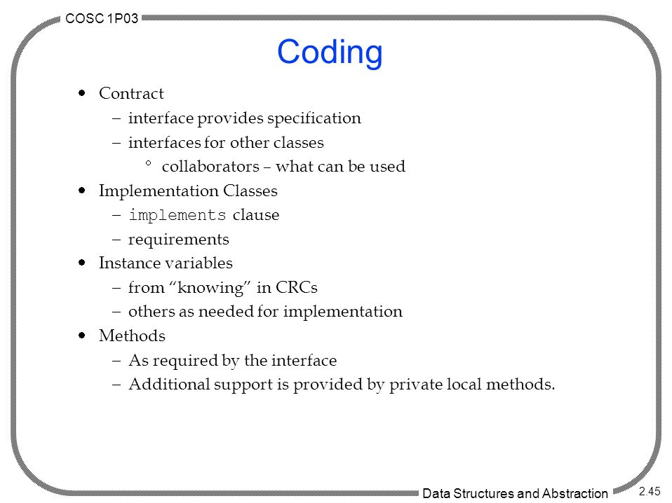 COSC 1P03 Data Structures and Abstraction 2.45 Coding  Contract  interface provides specification  interfaces for other classes  collaborators – what can be used  Implementation Classes  implements clause  requirements  Instance variables  from knowing in CRCs  others as needed for implementation  Methods  As required by the interface  Additional support is provided by private local methods.