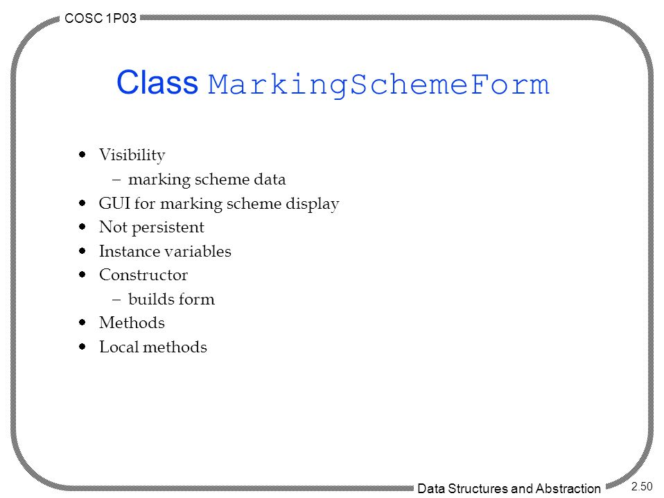 COSC 1P03 Data Structures and Abstraction 2.50 Class MarkingSchemeForm  Visibility  marking scheme data  GUI for marking scheme display  Not persi