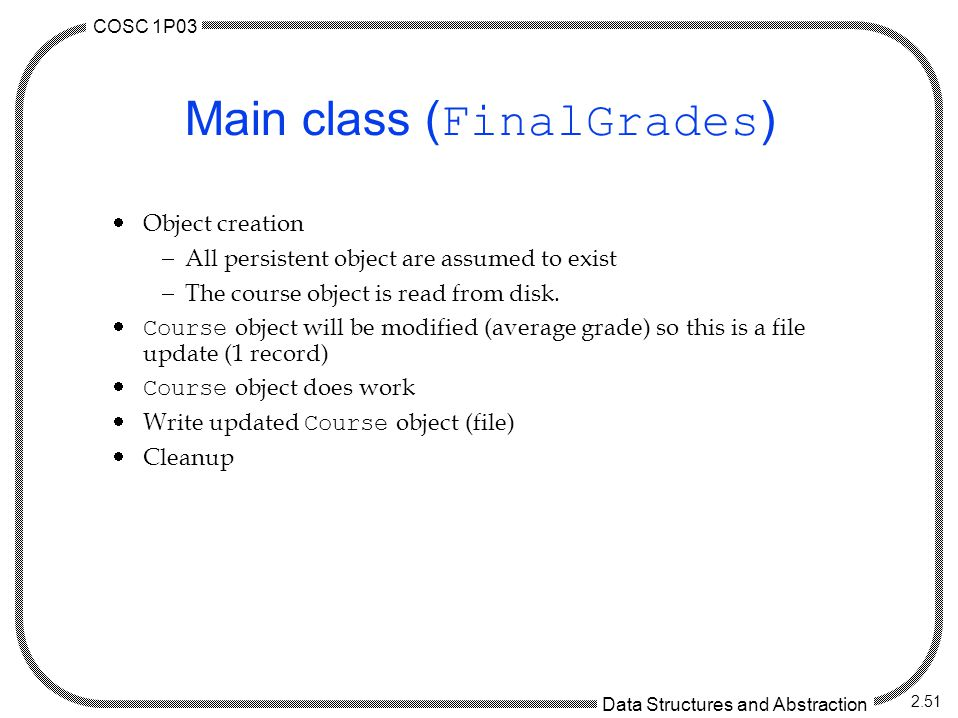 COSC 1P03 Data Structures and Abstraction 2.51 Main class ( FinalGrades )  Object creation  All persistent object are assumed to exist  The course