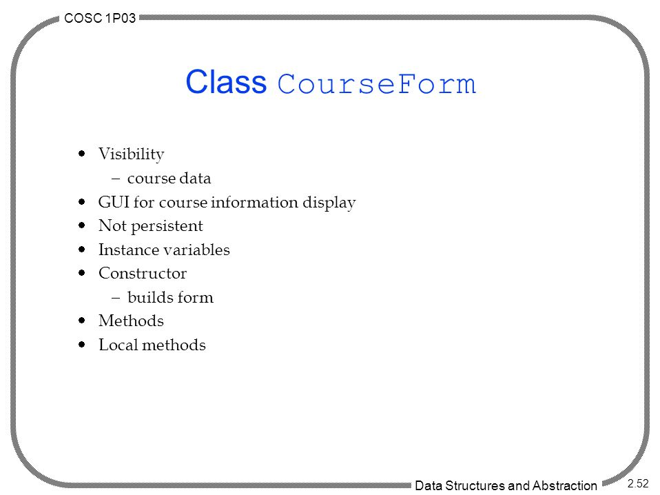 COSC 1P03 Data Structures and Abstraction 2.52 Class CourseForm  Visibility  course data  GUI for course information display  Not persistent  Instance variables  Constructor  builds form  Methods  Local methods