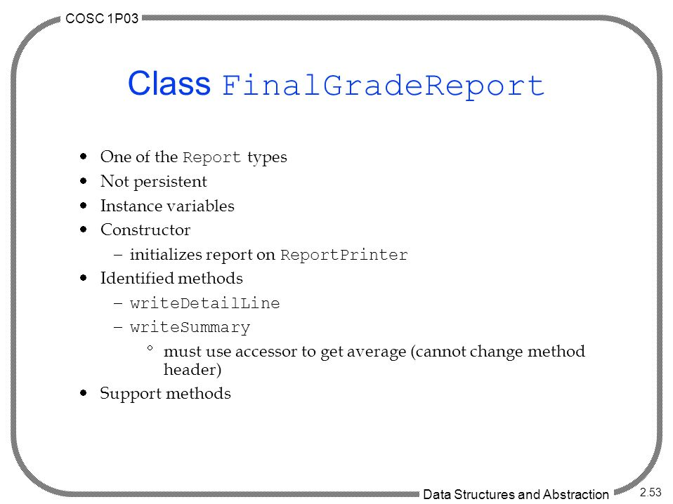 COSC 1P03 Data Structures and Abstraction 2.53 Class FinalGradeReport  One of the Report types  Not persistent  Instance variables  Constructor  initializes report on ReportPrinter  Identified methods  writeDetailLine  writeSummary  must use accessor to get average (cannot change method header)  Support methods