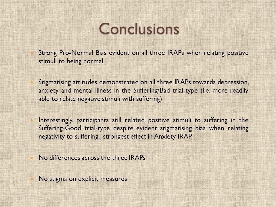 Conclusions Strong Pro-Normal Bias evident on all three IRAPs when relating positive stimuli to being normal Stigmatising attitudes demonstrated on all three IRAPs towards depression, anxiety and mental illness in the Suffering/Bad trial-type (i.e.