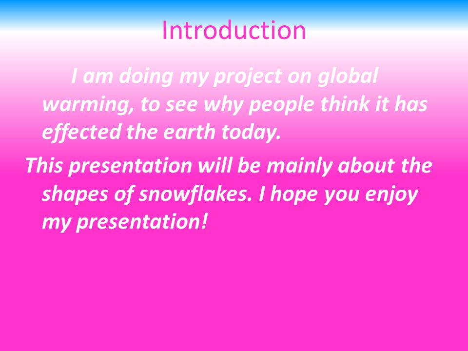 Introduction I am doing my project on global warming, to see why people think it has effected the earth today.