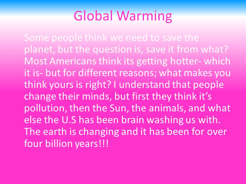Global Warming Some people think we need to save the planet, but the question is, save it from what.