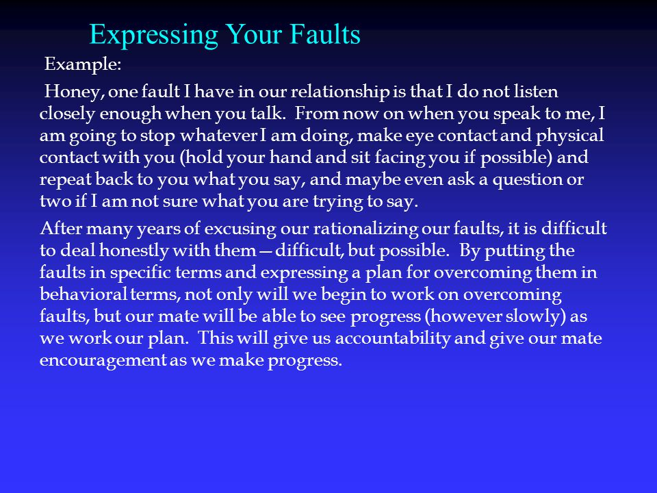 Example: Honey, one fault I have in our relationship is that I do not listen closely enough when you talk.