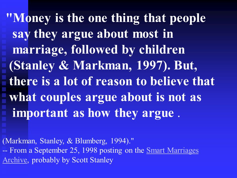 Money is the one thing that people say they argue about most in marriage, followed by children (Stanley & Markman, 1997).