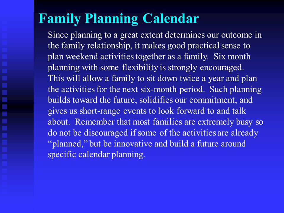 Family Planning Calendar Since planning to a great extent determines our outcome in the family relationship, it makes good practical sense to plan weekend activities together as a family.