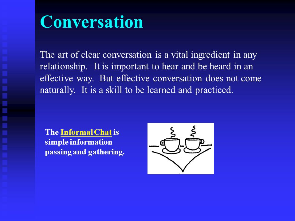 Conversation The art of clear conversation is a vital ingredient in any relationship. It is important to hear and be heard in an effective way. But ef