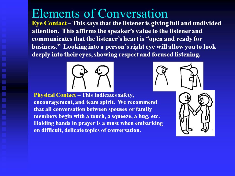 Elements of Conversation Eye Contact – This says that the listener is giving full and undivided attention. This affirms the speaker's value to the lis