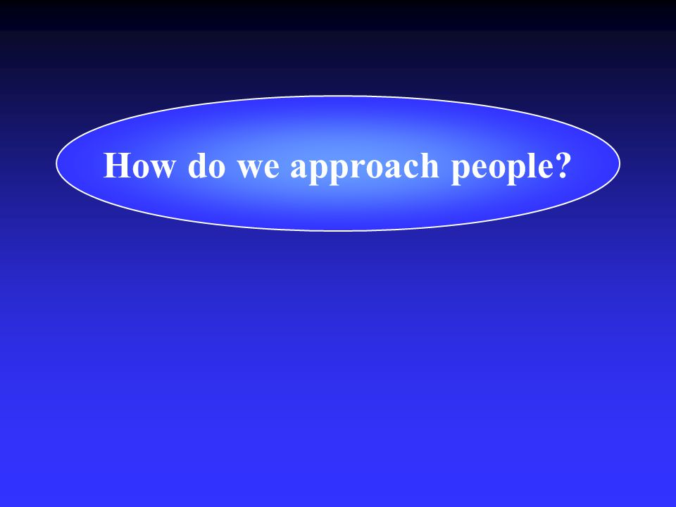 How do we approach people?