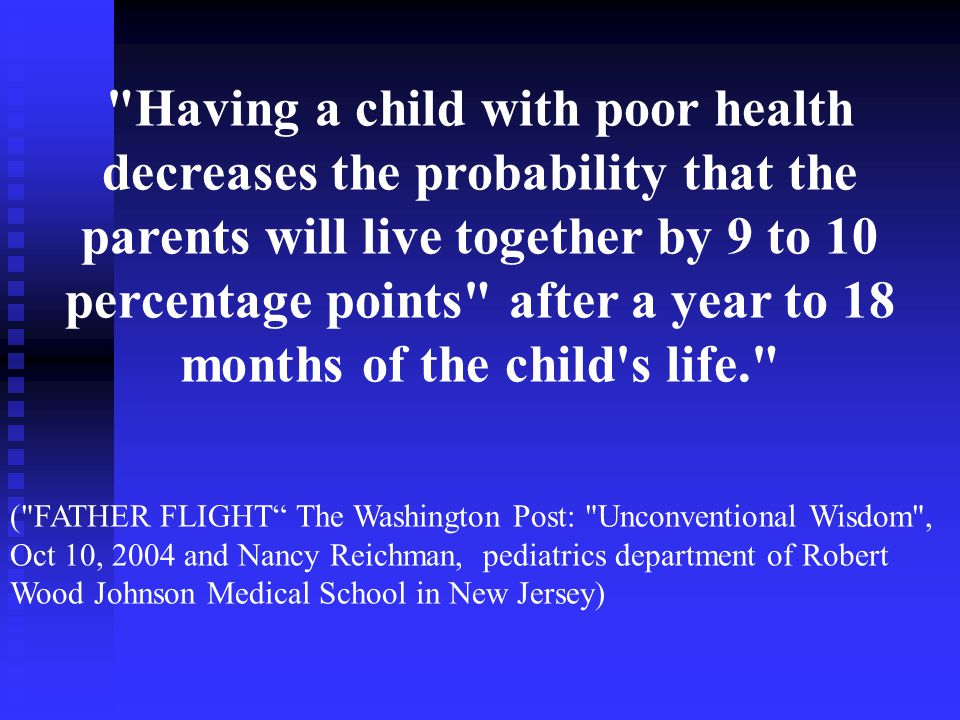 Having a child with poor health decreases the probability that the parents will live together by 9 to 10 percentage points after a year to 18 months of the child s life. ( FATHER FLIGHT The Washington Post: Unconventional Wisdom , Oct 10, 2004 and Nancy Reichman, pediatrics department of Robert Wood Johnson Medical School in New Jersey)