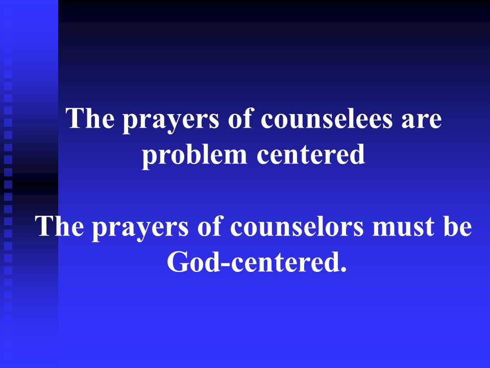 The prayers of counselees are problem centered The prayers of counselors must be God-centered.