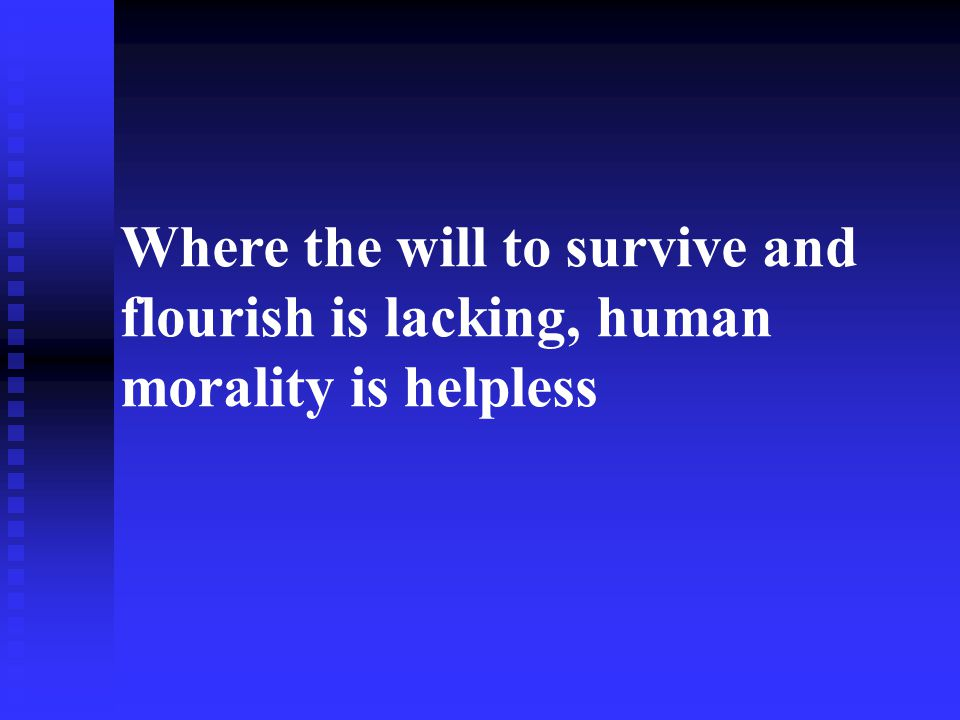 Where the will to survive and flourish is lacking, human morality is helpless