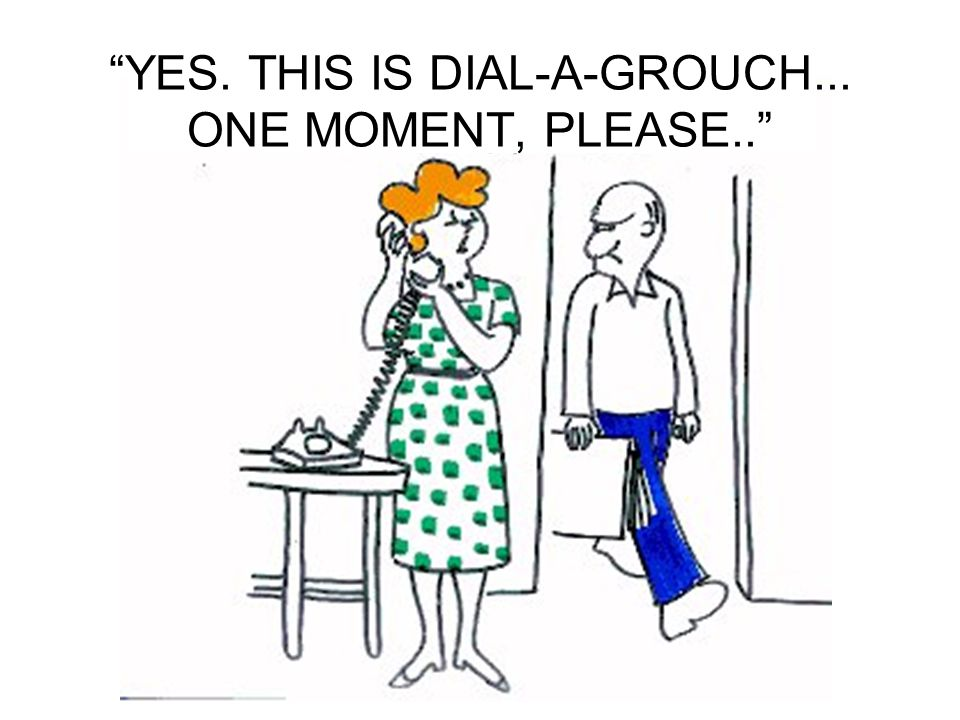 YES. THIS IS DIAL-A-GROUCH... ONE MOMENT, PLEASE..
