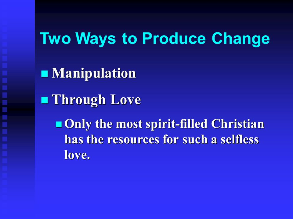 Two Ways to Produce Change Manipulation Manipulation Through Love Through Love Only the most spirit-filled Christian has the resources for such a selfless love.