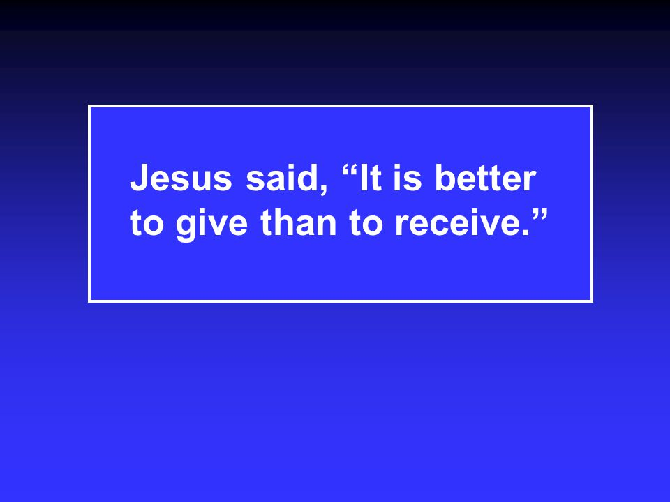 Jesus said, It is better to give than to receive.