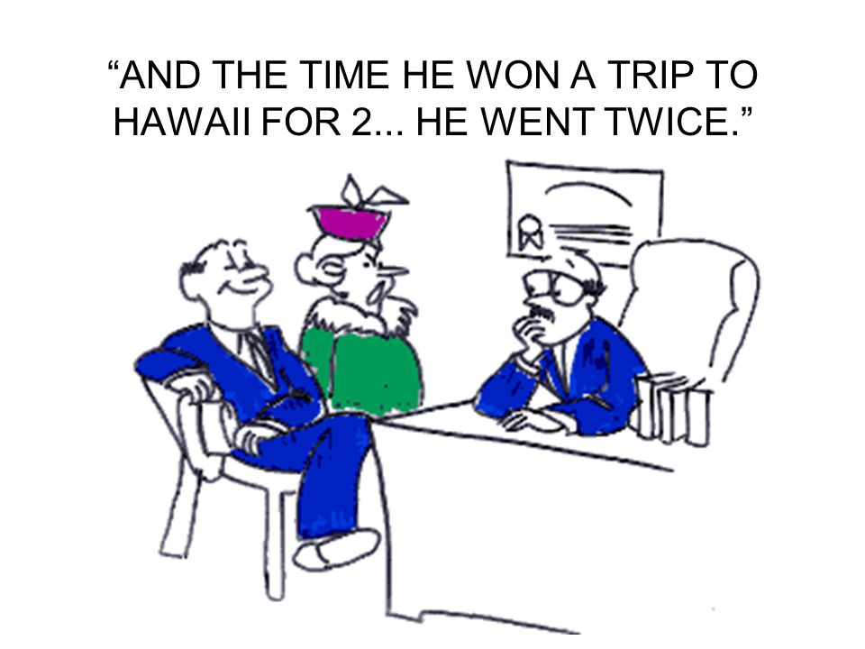 AND THE TIME HE WON A TRIP TO HAWAII FOR 2... HE WENT TWICE.