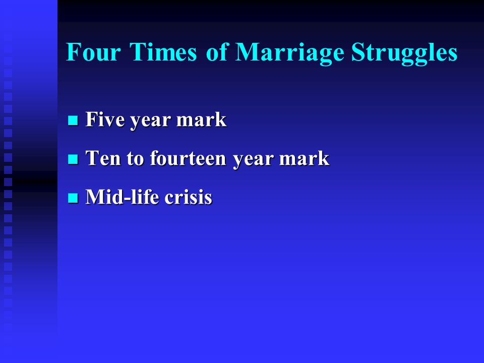 Five year mark Five year mark Ten to fourteen year mark Ten to fourteen year mark Mid-life crisis Mid-life crisis Four Times of Marriage Struggles