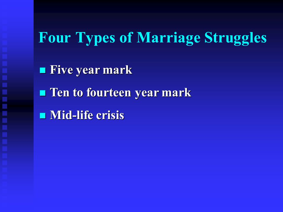Five year mark Five year mark Ten to fourteen year mark Ten to fourteen year mark Mid-life crisis Mid-life crisis Four Types of Marriage Struggles