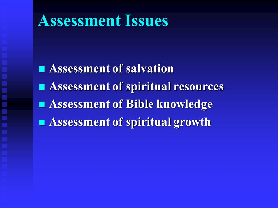 Assessment Issues Assessment of salvation Assessment of salvation Assessment of spiritual resources Assessment of spiritual resources Assessment of Bible knowledge Assessment of Bible knowledge Assessment of spiritual growth Assessment of spiritual growth