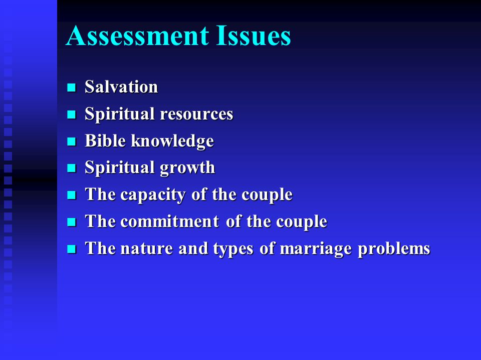 Assessment Issues Salvation Salvation Spiritual resources Spiritual resources Bible knowledge Bible knowledge Spiritual growth Spiritual growth The capacity of the couple The capacity of the couple The commitment of the couple The commitment of the couple The nature and types of marriage problems The nature and types of marriage problems