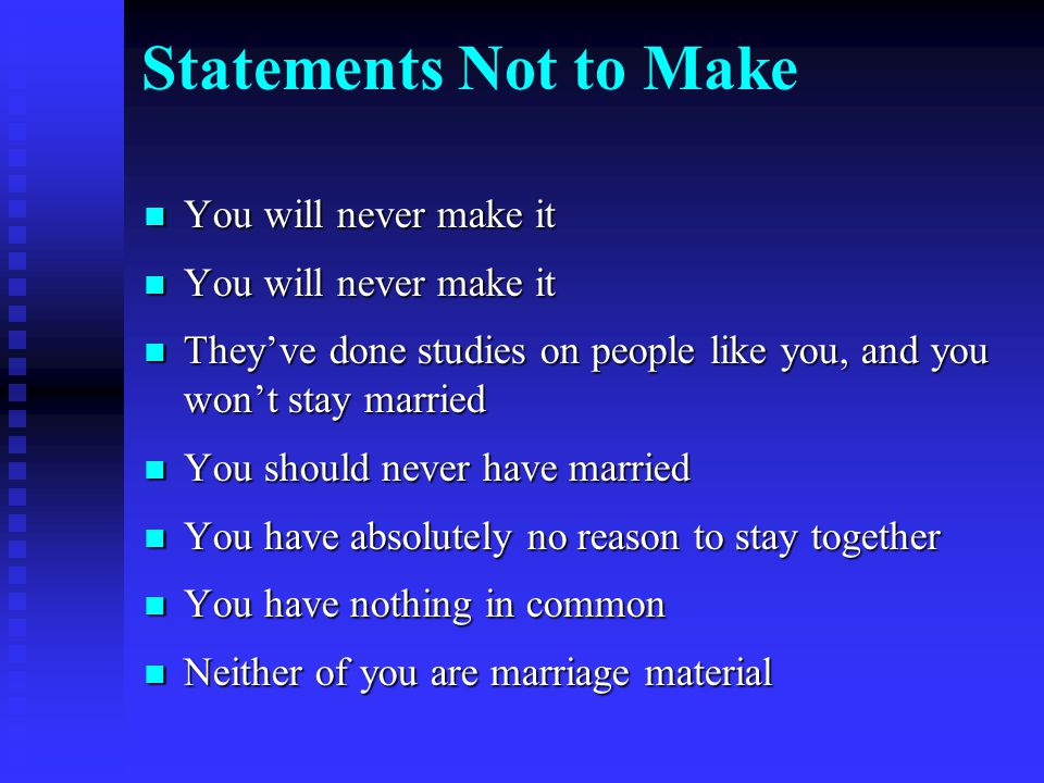 Statements Not to Make You will never make it You will never make it They've done studies on people like you, and you won't stay married They've done