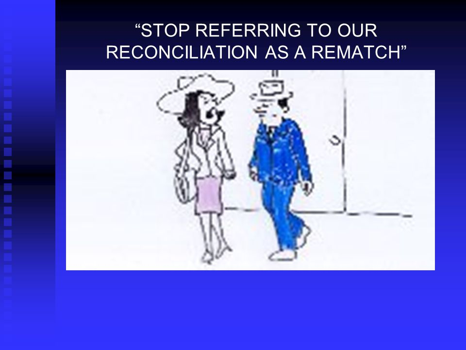"""STOP REFERRING TO OUR RECONCILIATION AS A REMATCH"""