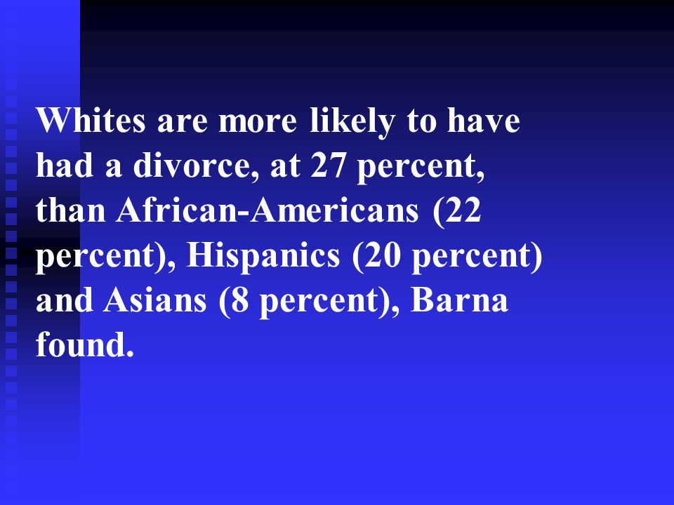 Whites are more likely to have had a divorce, at 27 percent, than African-Americans (22 percent), Hispanics (20 percent) and Asians (8 percent), Barna