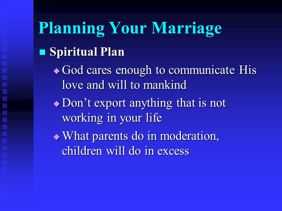 Planning Your Marriage Spiritual Plan Spiritual Plan  God cares enough to communicate His love and will to mankind  Don't export anything that is not working in your life  What parents do in moderation, children will do in excess