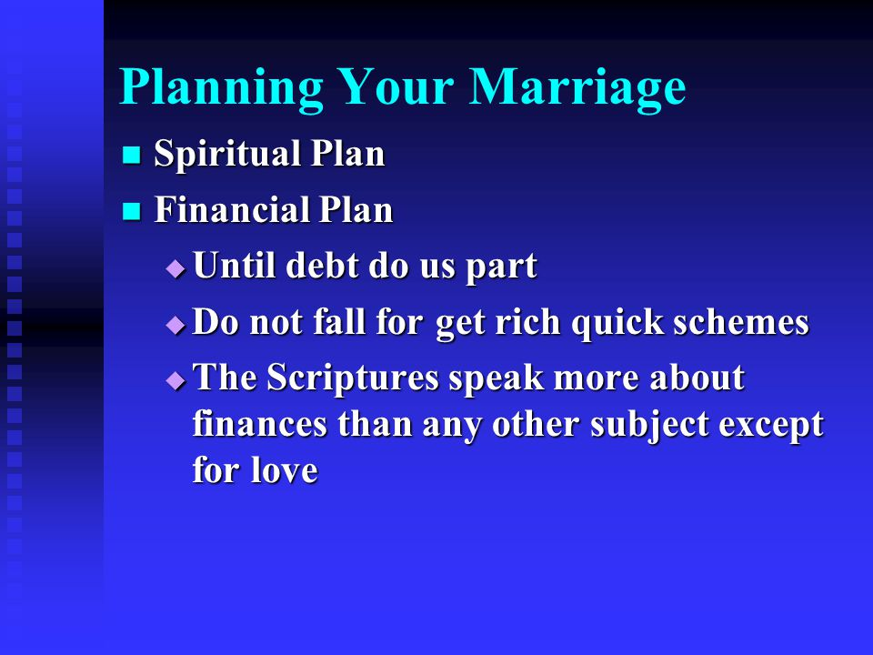 Planning Your Marriage Spiritual Plan Spiritual Plan Financial Plan Financial Plan  Until debt do us part  Do not fall for get rich quick schemes  The Scriptures speak more about finances than any other subject except for love