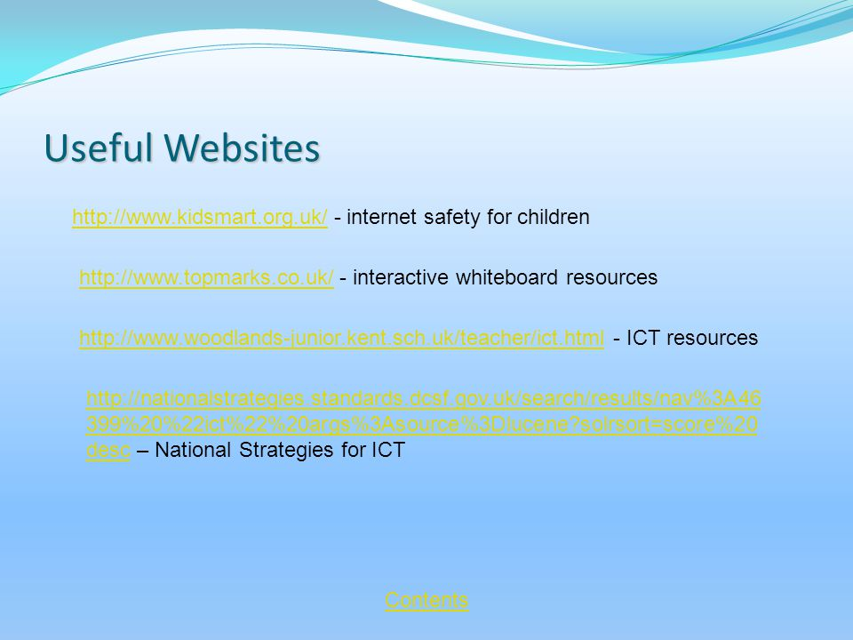 Useful Websites Contents http://www.kidsmart.org.uk/http://www.kidsmart.org.uk/ - internet safety for children http://www.topmarks.co.uk/http://www.topmarks.co.uk/ - interactive whiteboard resources http://www.woodlands-junior.kent.sch.uk/teacher/ict.htmlhttp://www.woodlands-junior.kent.sch.uk/teacher/ict.html - ICT resources http://nationalstrategies.standards.dcsf.gov.uk/search/results/nav%3A46 399%20%22ict%22%20args%3Asource%3Dlucene solrsort=score%20 deschttp://nationalstrategies.standards.dcsf.gov.uk/search/results/nav%3A46 399%20%22ict%22%20args%3Asource%3Dlucene solrsort=score%20 desc – National Strategies for ICT